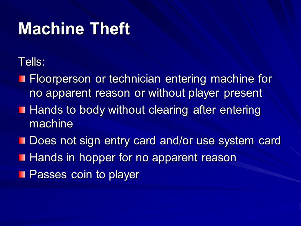 Machine Theft Tells: Floorperson or technician entering machine for no apparent reason or without player present.