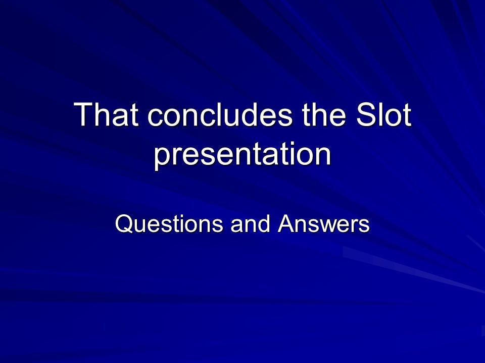 That concludes the Slot presentation