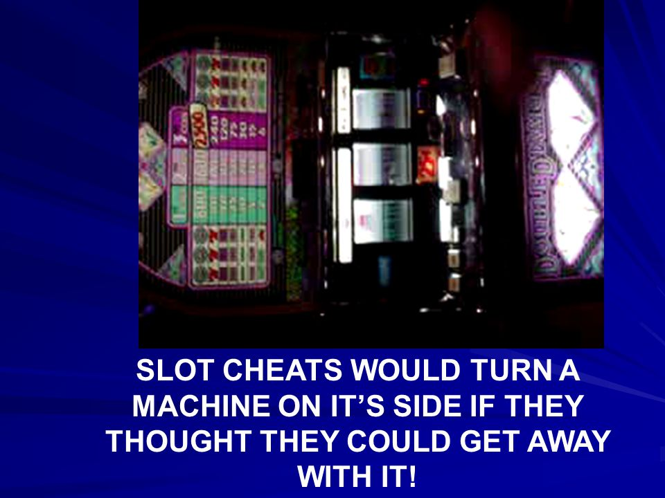 SLOT CHEATS WOULD TURN A MACHINE ON IT'S SIDE IF THEY THOUGHT THEY COULD GET AWAY WITH IT!