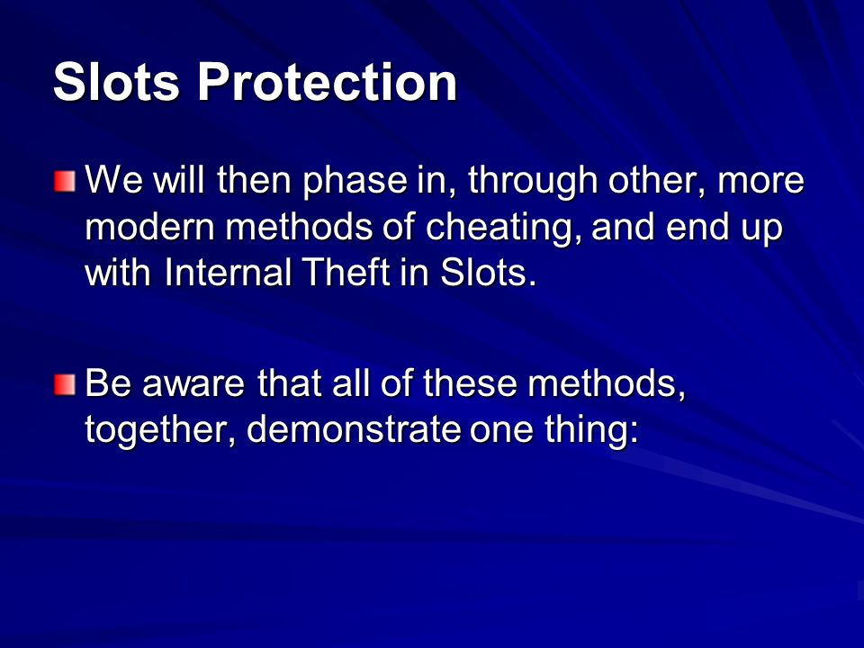 Slots Protection We will then phase in, through other, more modern methods of cheating, and end up with Internal Theft in Slots.