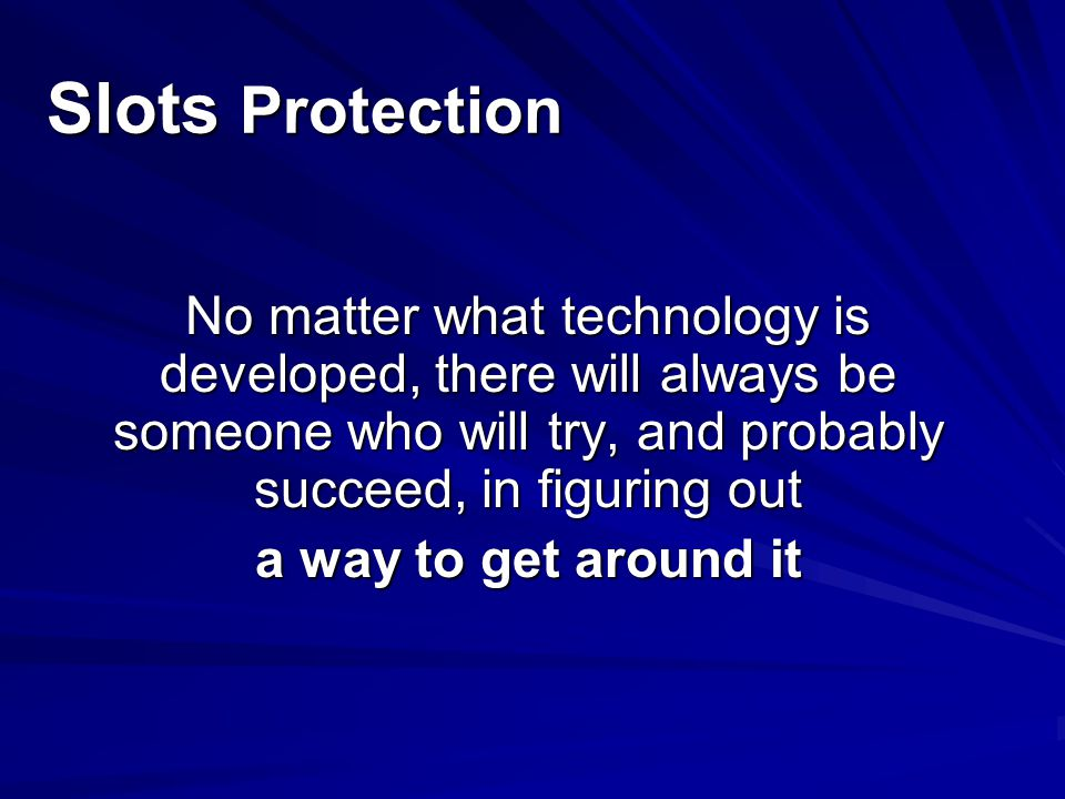 Slots Protection No matter what technology is developed, there will always be someone who will try, and probably succeed, in figuring out.