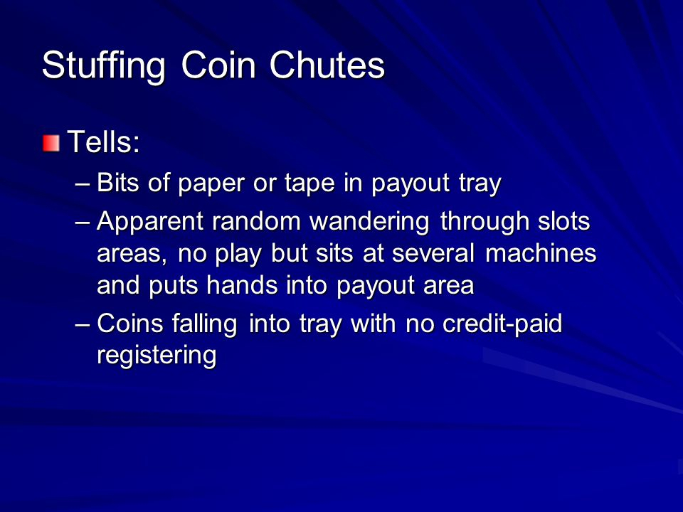 Stuffing Coin Chutes Tells: Bits of paper or tape in payout tray