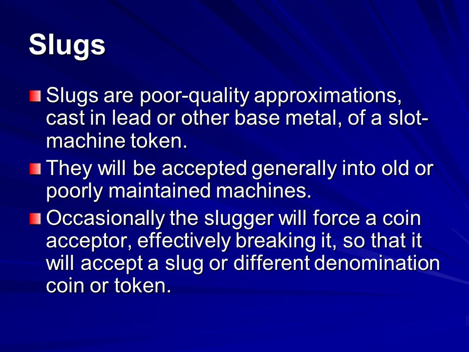 Slugs Slugs are poor-quality approximations, cast in lead or other base metal, of a slot-machine token.