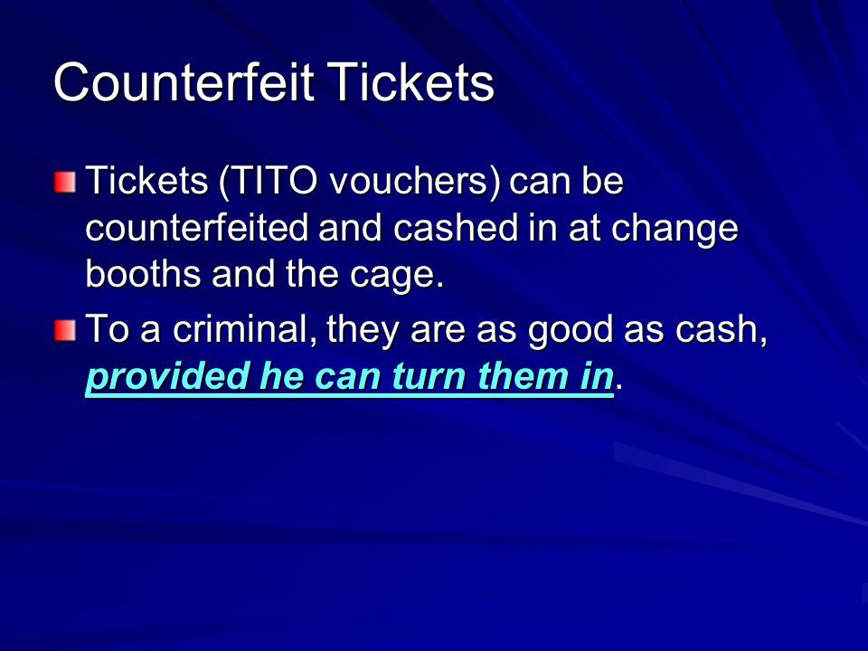 Counterfeit Tickets Tickets (TITO vouchers) can be counterfeited and cashed in at change booths and the cage.