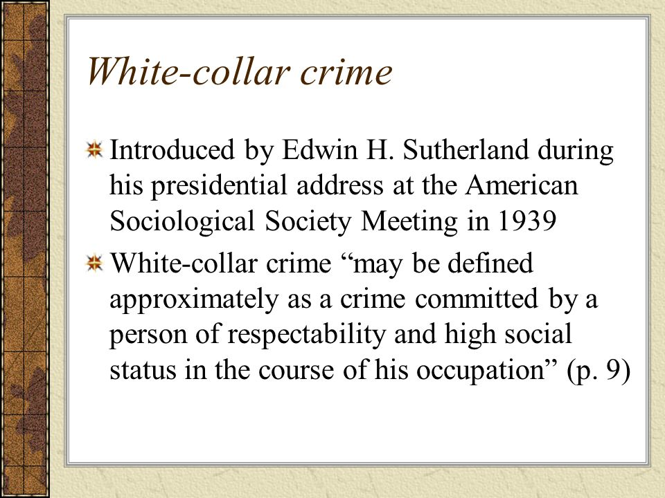 White-collar crime Introduced by Edwin H. Sutherland during his presidential address at the American Sociological Society Meeting in 1939.