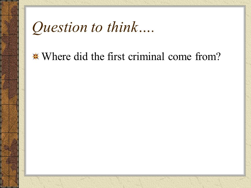 Question to think…. Where did the first criminal come from