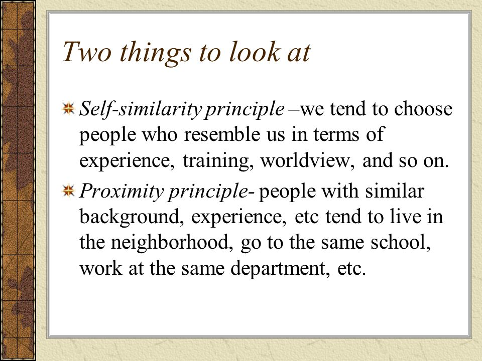 Two things to look at Self-similarity principle –we tend to choose people who resemble us in terms of experience, training, worldview, and so on.