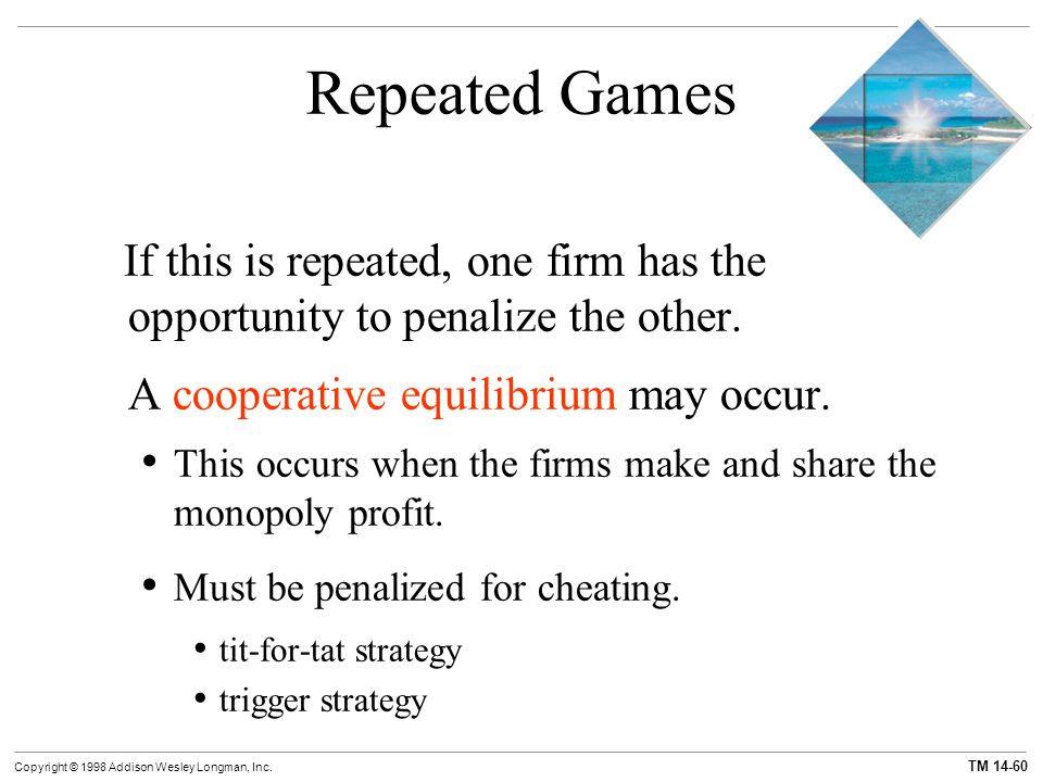 Repeated Games If this is repeated, one firm has the opportunity to penalize the other. A cooperative equilibrium may occur.
