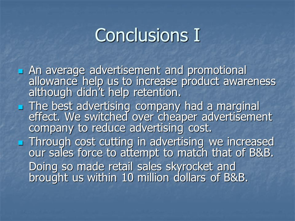 Conclusions I An average advertisement and promotional allowance help us to increase product awareness although didn't help retention.