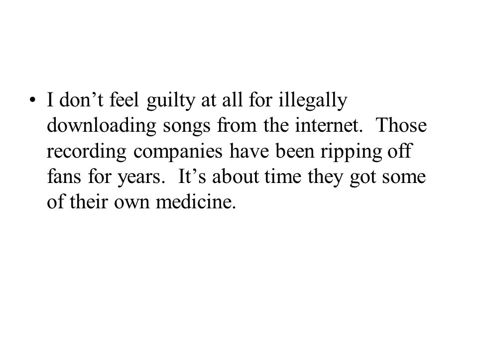 I don't feel guilty at all for illegally downloading songs from the internet.