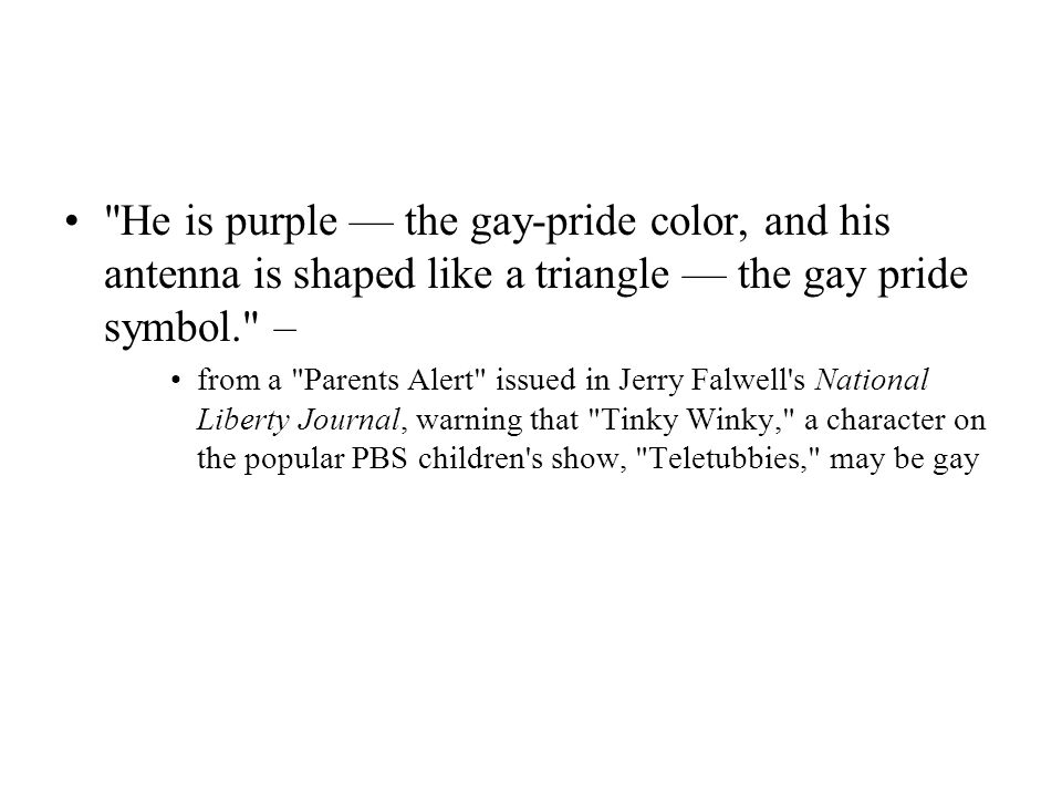 He is purple — the gay-pride color, and his antenna is shaped like a triangle — the gay pride symbol. –