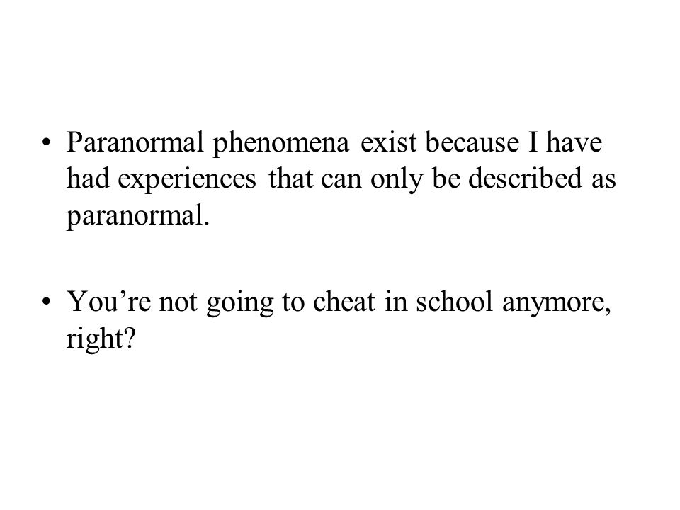 Paranormal phenomena exist because I have had experiences that can only be described as paranormal.