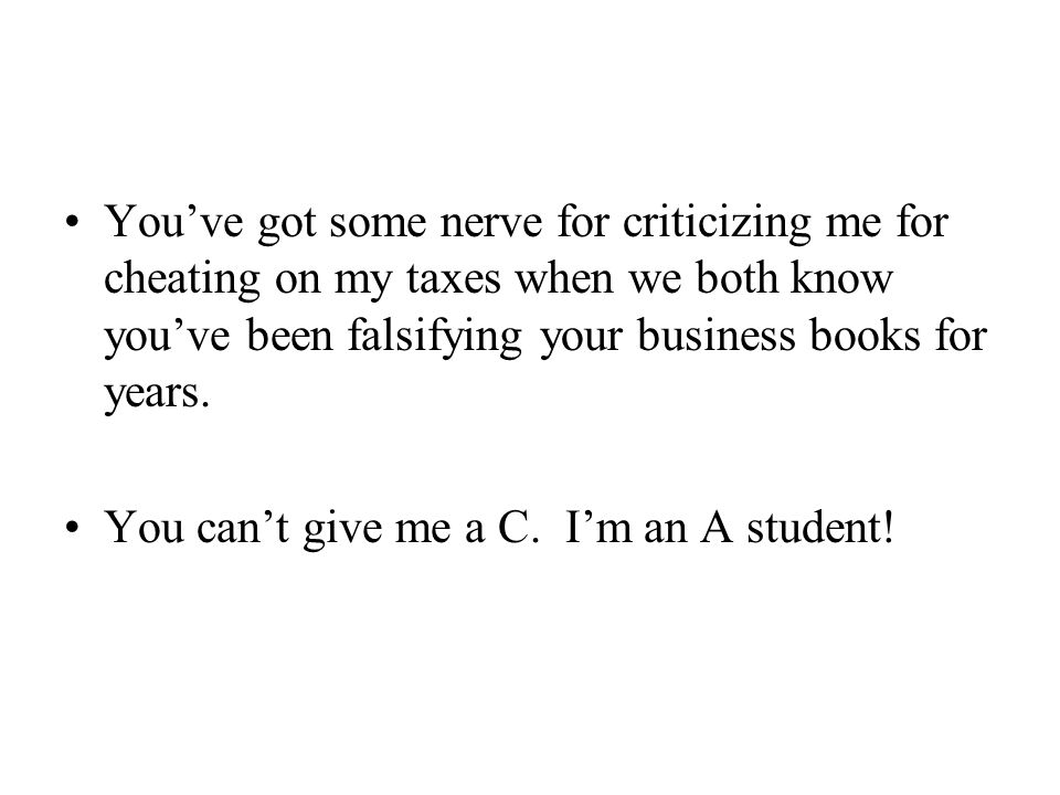 You've got some nerve for criticizing me for cheating on my taxes when we both know you've been falsifying your business books for years.