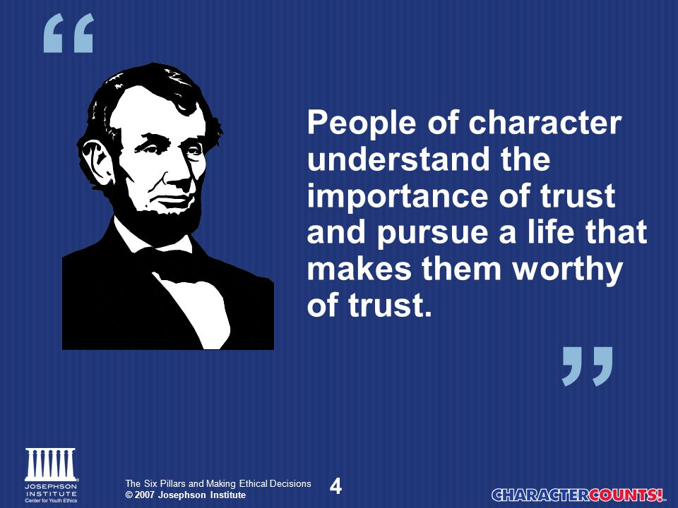 People of character understand the importance of trust and pursue a life that makes them worthy of trust.