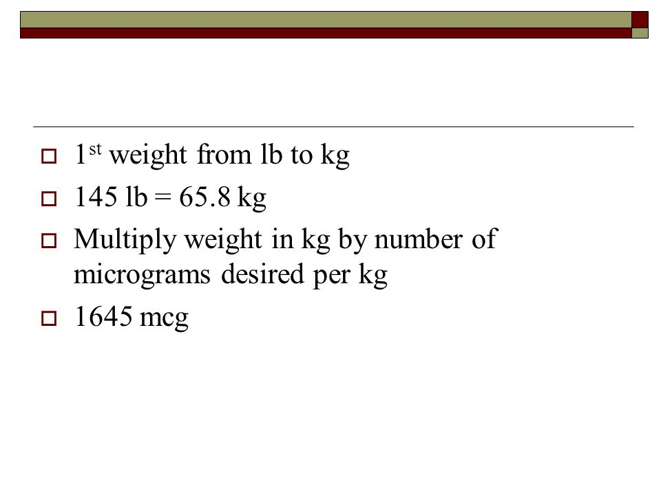 1st weight from lb to kg 145 lb = 65.8 kg. Multiply weight in kg by number of micrograms desired per kg.