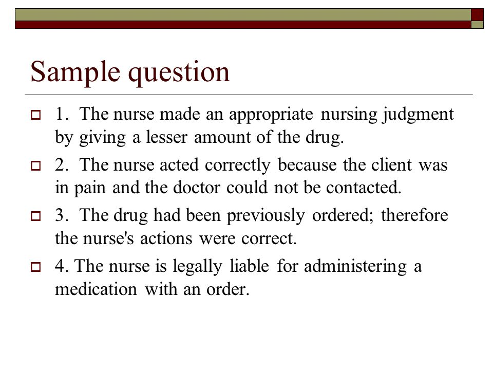 Sample question 1. The nurse made an appropriate nursing judgment by giving a lesser amount of the drug.