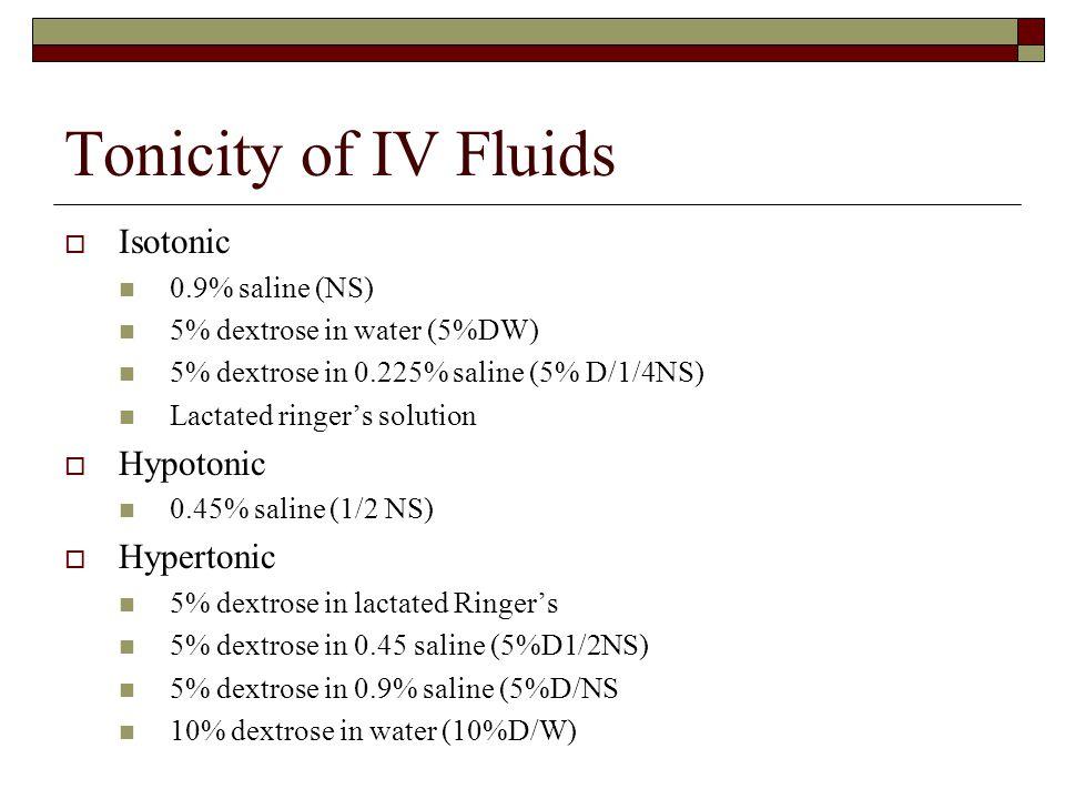 Tonicity of IV Fluids Isotonic Hypotonic Hypertonic 0.9% saline (NS)