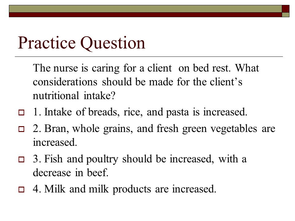 Practice Question The nurse is caring for a client on bed rest. What considerations should be made for the client's nutritional intake