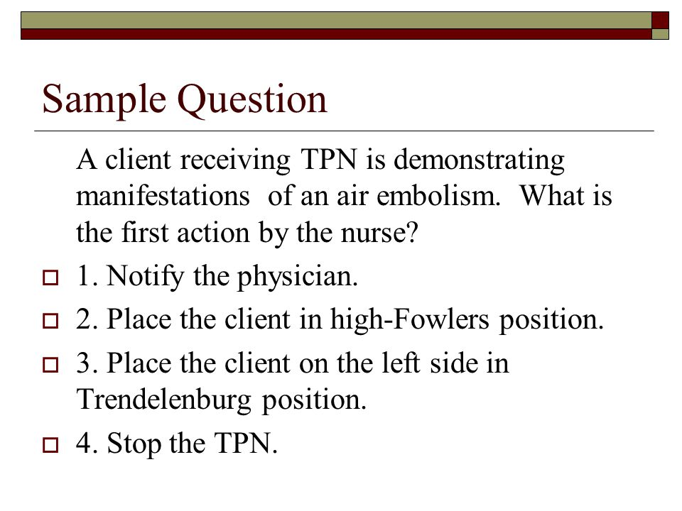 Sample Question A client receiving TPN is demonstrating manifestations of an air embolism. What is the first action by the nurse
