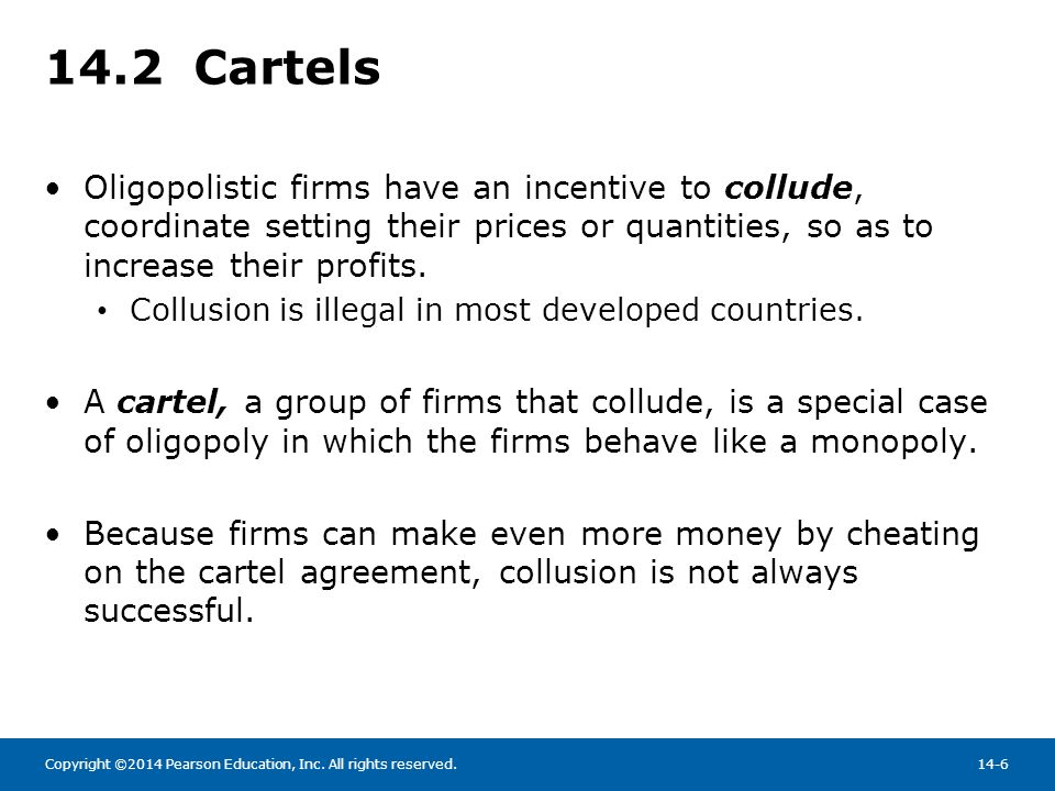 14.2 Cartels Oligopolistic firms have an incentive to collude, coordinate setting their prices or quantities, so as to increase their profits.