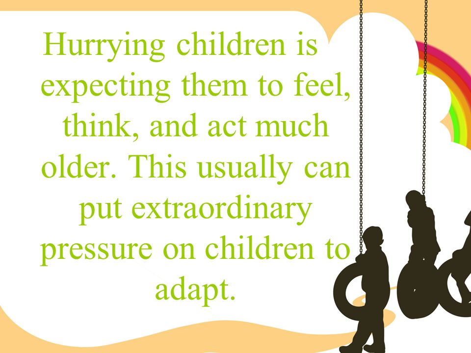 Hurrying children is expecting them to feel, think, and act much older