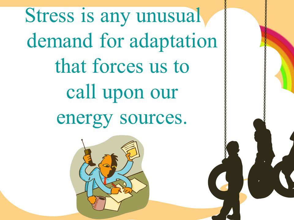 Stress is any unusual demand for adaptation that forces us to call upon our energy sources.