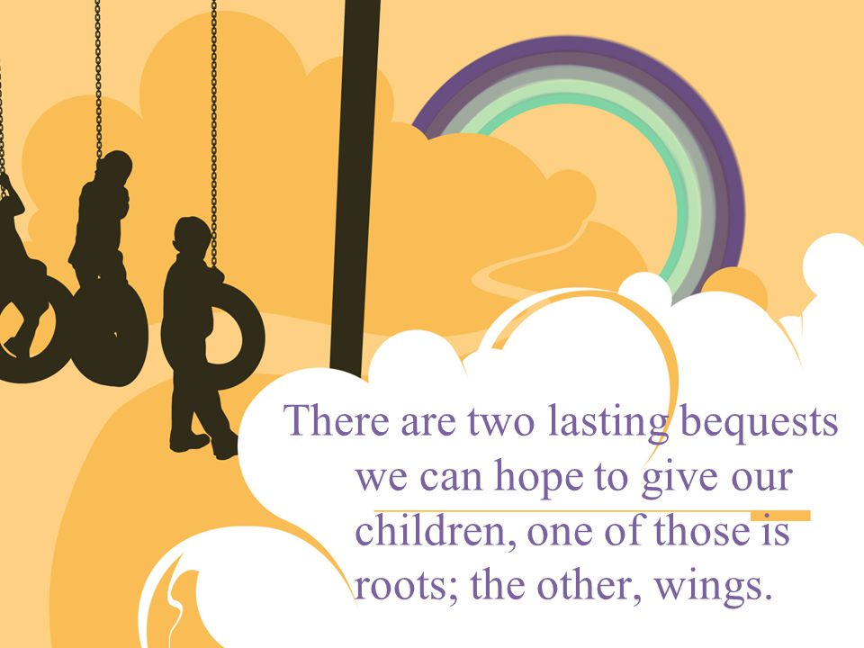 There are two lasting bequests we can hope to give our children, one of those is roots; the other, wings.