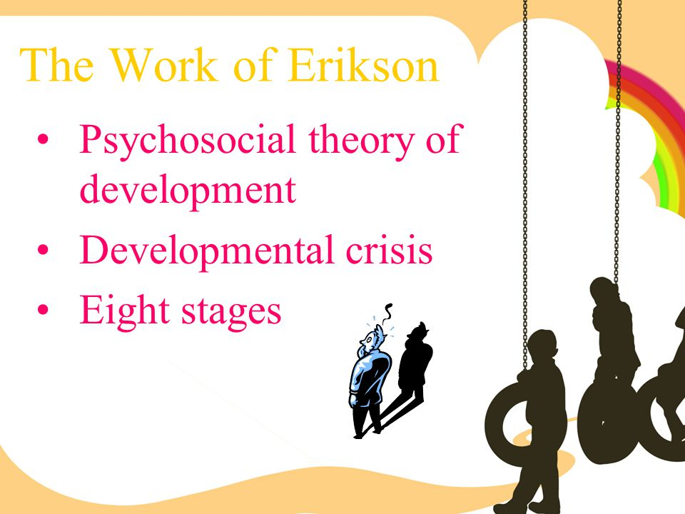 The Work of Erikson Psychosocial theory of development
