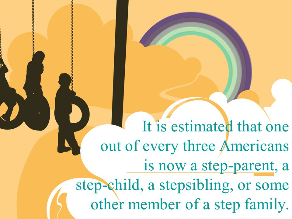 It is estimated that one out of every three Americans is now a step-parent, a step-child, a stepsibling, or some other member of a step family.