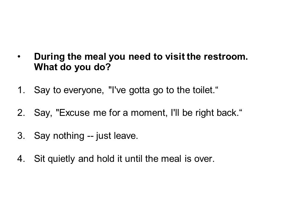 During the meal you need to visit the restroom. What do you do