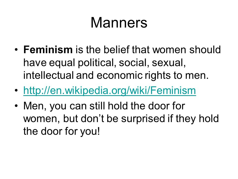 Manners Feminism is the belief that women should have equal political, social, sexual, intellectual and economic rights to men.