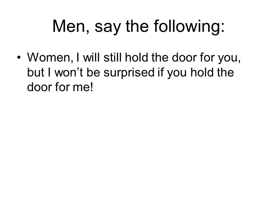 Men, say the following: Women, I will still hold the door for you, but I won't be surprised if you hold the door for me!