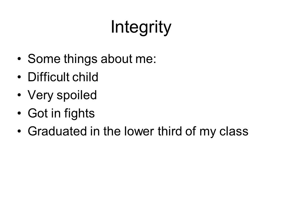 Integrity Some things about me: Difficult child Very spoiled