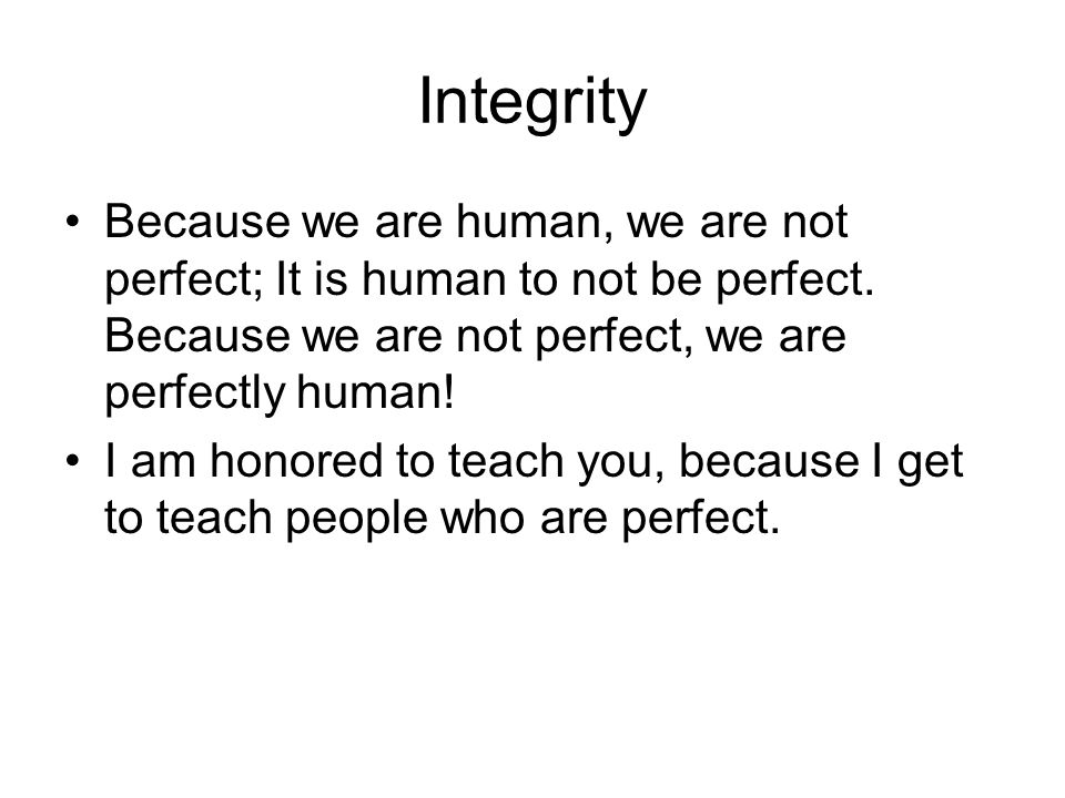 Integrity Because we are human, we are not perfect; It is human to not be perfect. Because we are not perfect, we are perfectly human!
