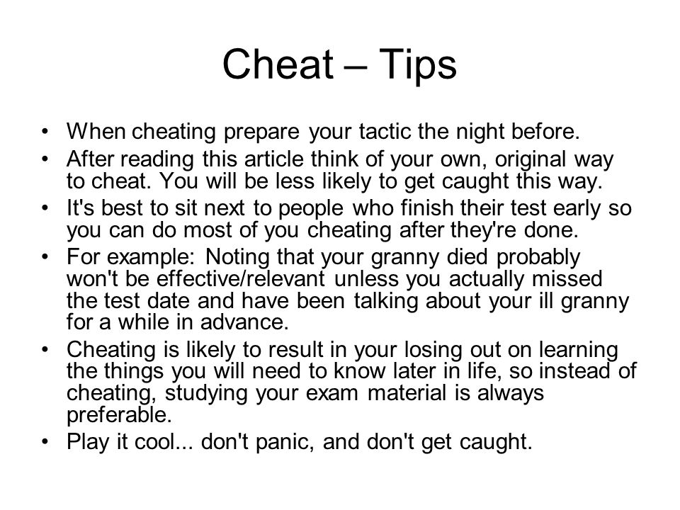 Cheat – Tips When cheating prepare your tactic the night before.