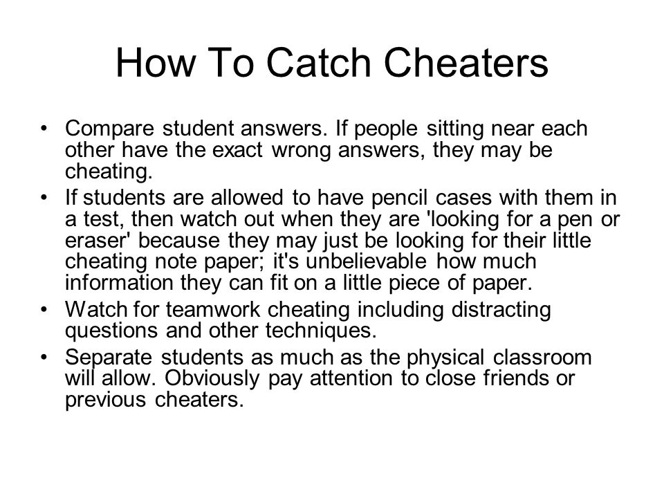 How To Catch Cheaters Compare student answers. If people sitting near each other have the exact wrong answers, they may be cheating.