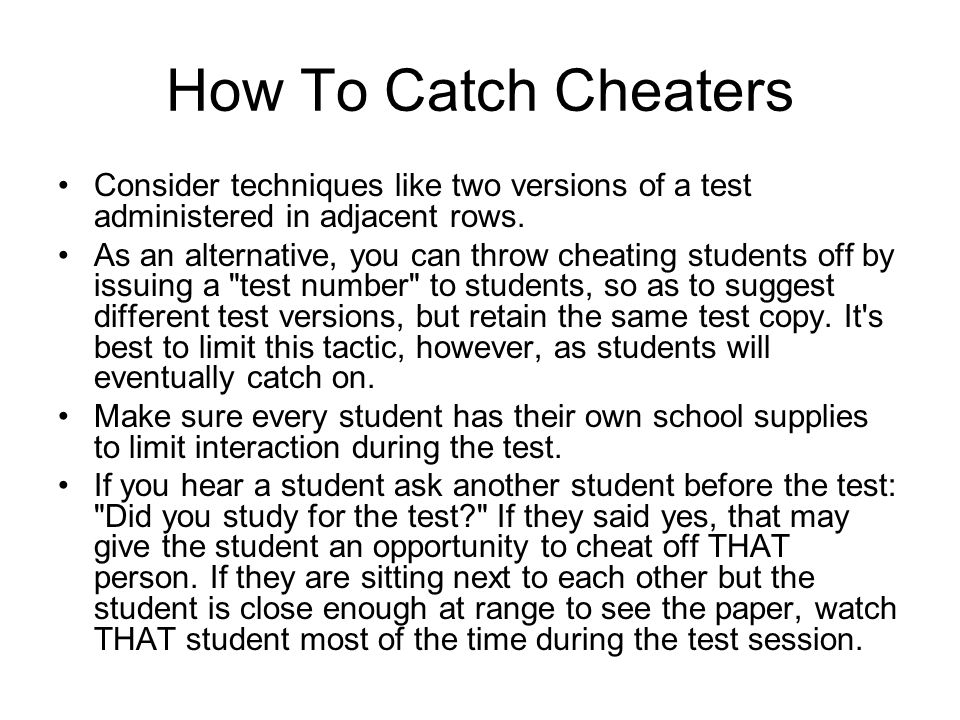 How To Catch Cheaters Consider techniques like two versions of a test administered in adjacent rows.