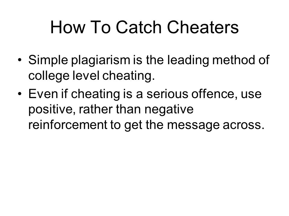 How To Catch Cheaters Simple plagiarism is the leading method of college level cheating.