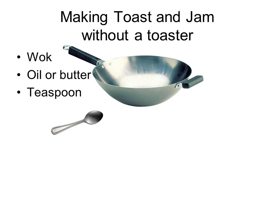 Making Toast and Jam without a toaster