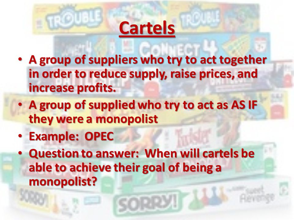 Cartels A group of suppliers who try to act together in order to reduce supply, raise prices, and increase profits.