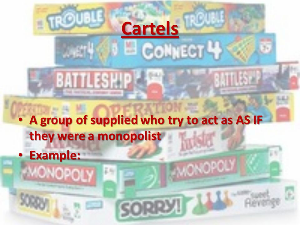 Cartels A group of supplied who try to act as AS IF they were a monopolist Example: