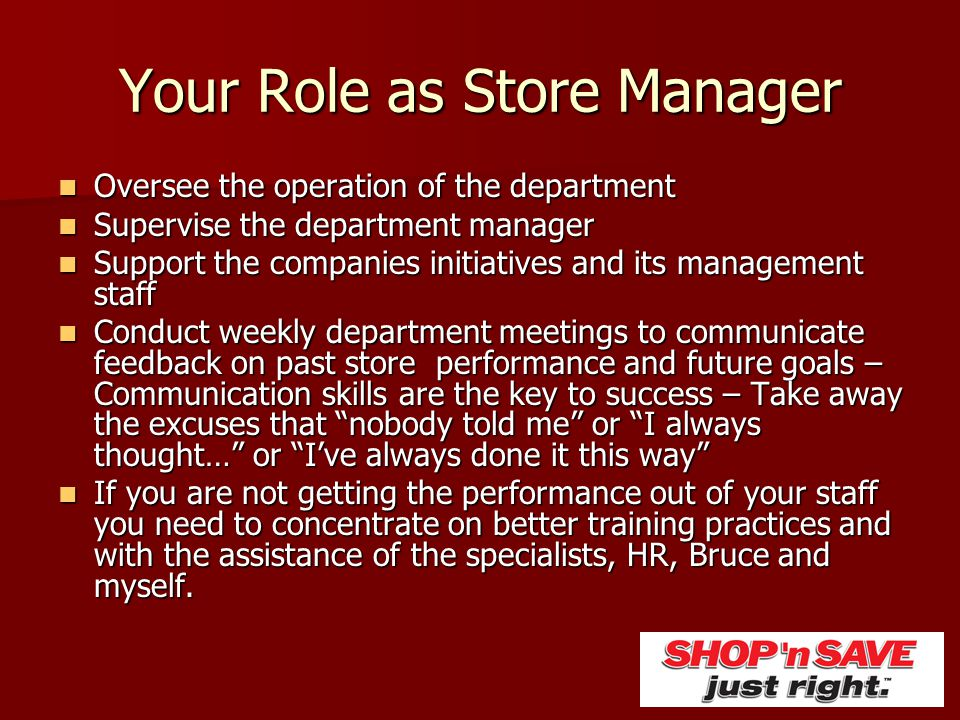 A store manager might plan and promote the daily schedule of employees and the business, interview, hire, coordinate and discipline employees, make sure the store is stocked, clean and in proper working order, create and maintain budgets, and coordinate with .