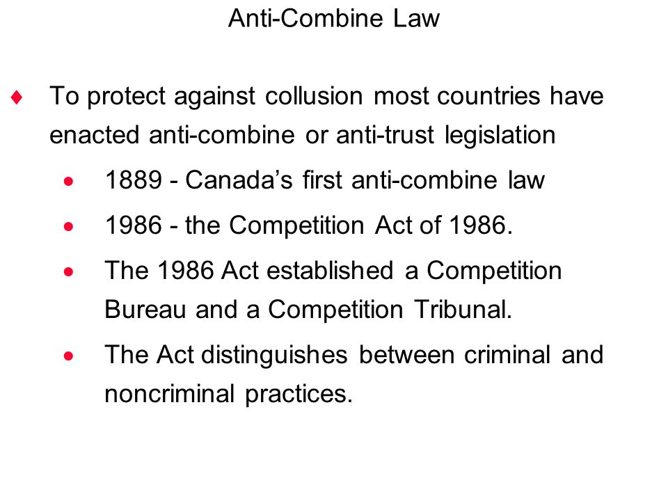 Anti-Combine Law To protect against collusion most countries have enacted anti-combine or anti-trust legislation.