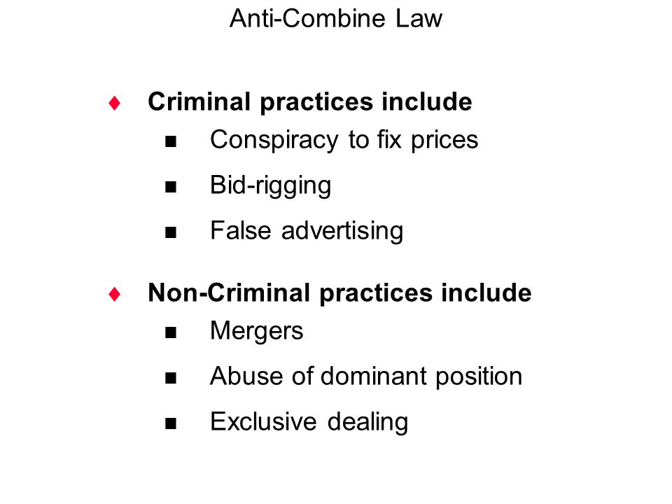 Anti-Combine Law Criminal practices include. Conspiracy to fix prices. Bid-rigging. False advertising.