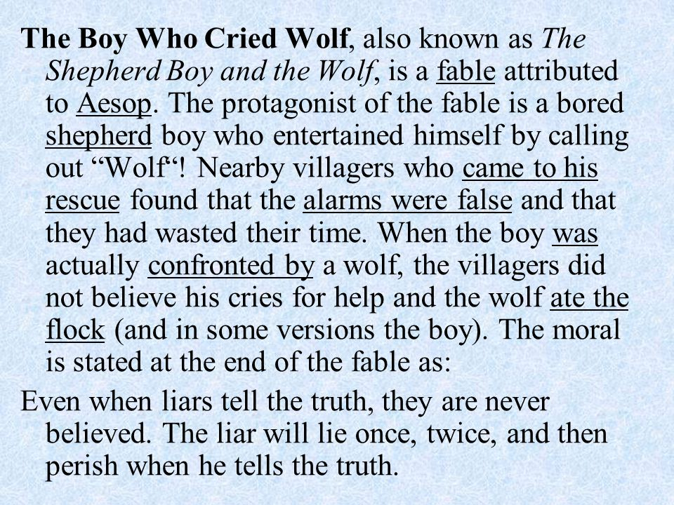 The Boy Who Cried Wolf, also known as The Shepherd Boy and the Wolf, is a fable attributed to Aesop. The protagonist of the fable is a bored shepherd boy who entertained himself by calling out Wolf ! Nearby villagers who came to his rescue found that the alarms were false and that they had wasted their time. When the boy was actually confronted by a wolf, the villagers did not believe his cries for help and the wolf ate the flock (and in some versions the boy). The moral is stated at the end of the fable as:
