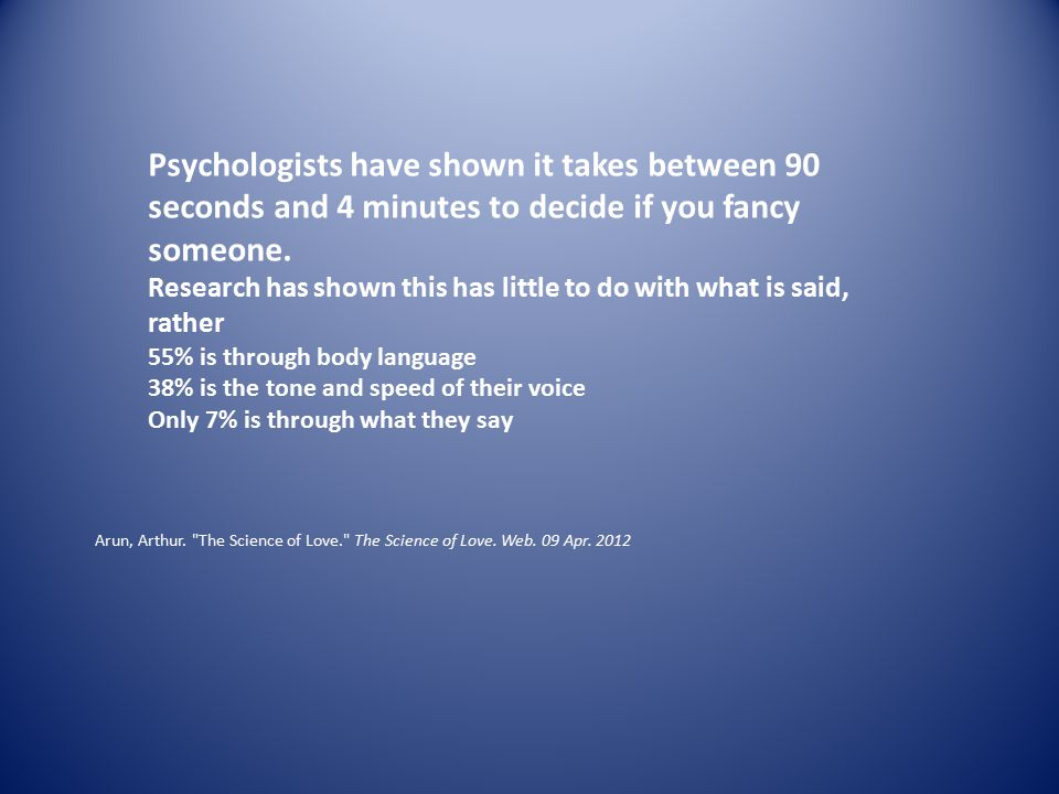 Psychologists have shown it takes between 90 seconds and 4 minutes to decide if you fancy someone.