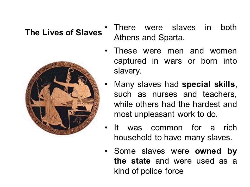 The Lives of Slaves There were slaves in both Athens and Sparta. These were men and women captured in wars or born into slavery.