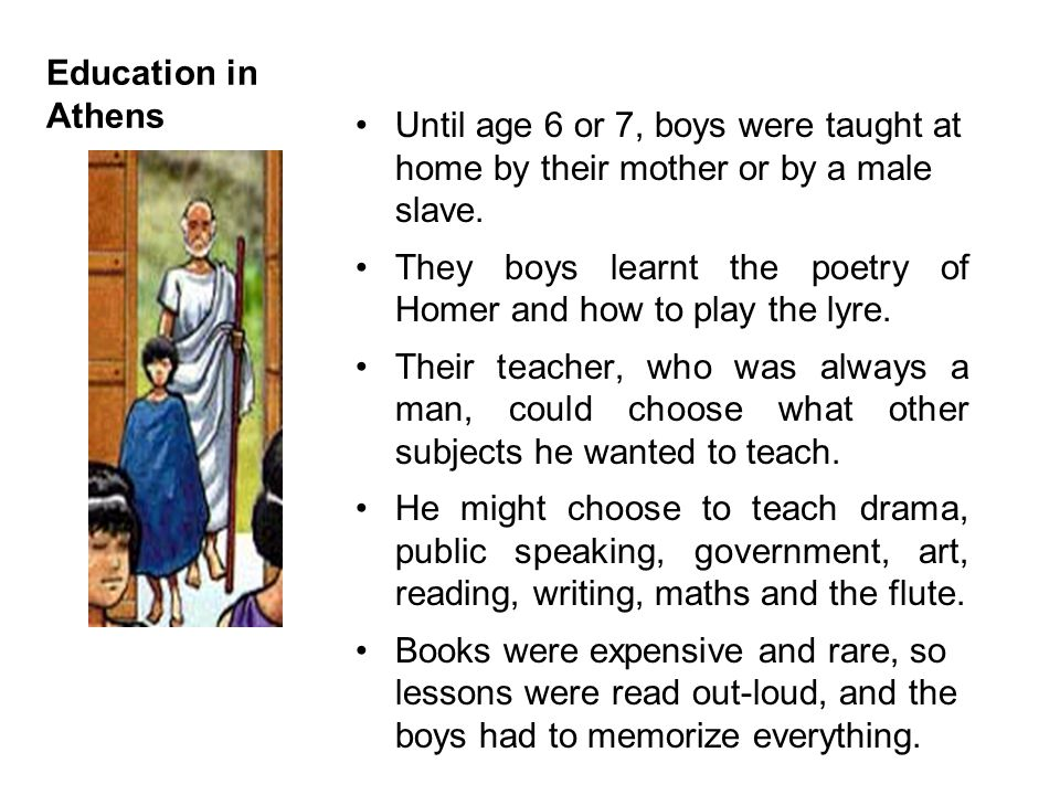 Education in Athens Until age 6 or 7, boys were taught at home by their mother or by a male slave.