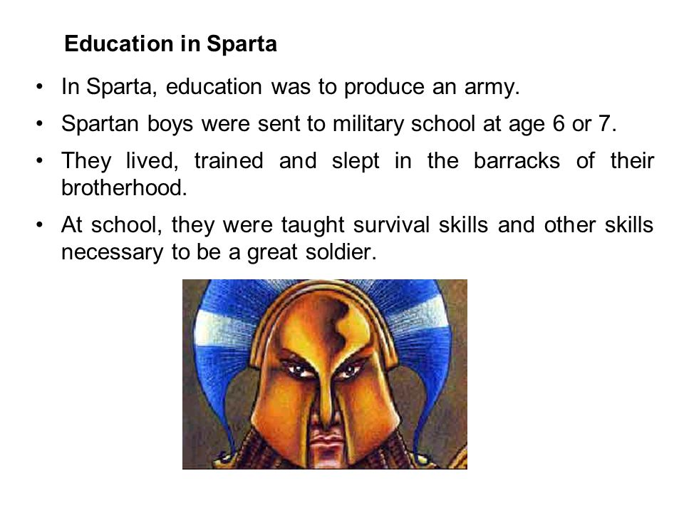 Education in Sparta In Sparta, education was to produce an army. Spartan boys were sent to military school at age 6 or 7.