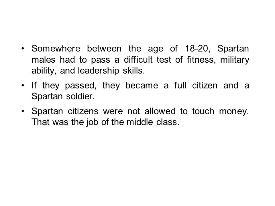 Somewhere between the age of 18-20, Spartan males had to pass a difficult test of fitness, military ability, and leadership skills.